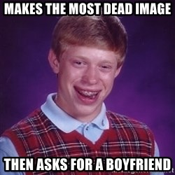 Bad Luck Brian - Makes the most dead image then asks for a boyfriend