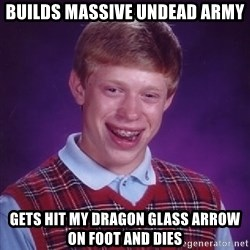 Bad Luck Brian - builds massive undead army gets hit my dragon glass arrow on foot and dies