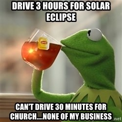 Kermit The Frog Drinking Tea - drive 3 hours for solar eclipse can't drive 30 minutes for church....none of my business