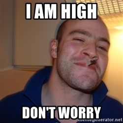 Good Guy Greg - I AM HIGH DON'T WORRY