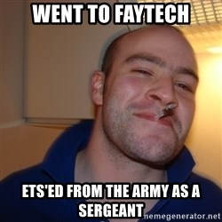 Good Guy Greg - Went to faytech ETS'ED FROM THE ARMY AS A SERGEANT