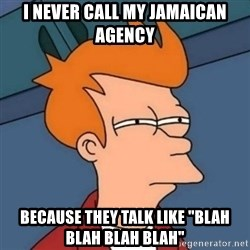 "Not sure if troll - I never call my jamaican agency  because they talk like ""BLAH blah blah blah"""