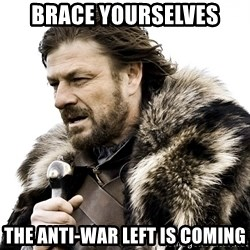 Brace yourself - Brace yourselves the anti-war left is coming