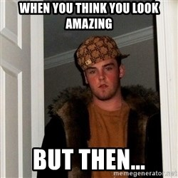 Scumbag Steve - When you think you look amazing But then...