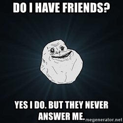 Forever Alone - Do i have friends? YEs i do. But they never answer me.