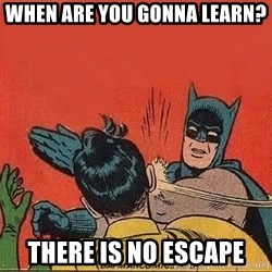 batman slap robin - WHen ARE YOU GONNA LEARN? THERE IS NO ESCAPE