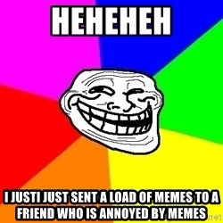 Trollface - Heheheh I jUsti jusT sent a load of memEs to a friend whO is annoyed by memes