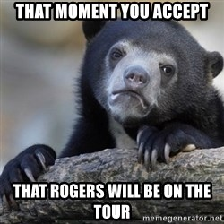 Confession Bear - that moment you accept that rogers will be on the tour