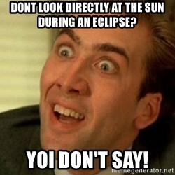 nicolas cage no me digas - Dont look directly at the sun during an eClipsE? Yoi Don't say!