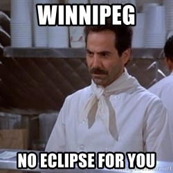 soup nazi - winnipeg no eclipse for you
