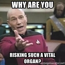 Picard Wtf - Why are you risking such a vital organ?