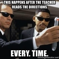 men in black - This happens after the teacher reads the Directions EVERY. TIME.