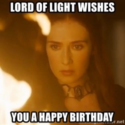 Melisandre Flames - Lord of light wishes you a happy birthday
