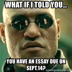 What If I Told You - What if I told you... you have an essay due on Sept.14?