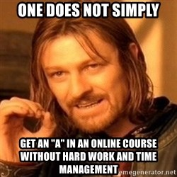 "One Does Not Simply - one does not simply get an ""a"" in an online course without hard work and time management"