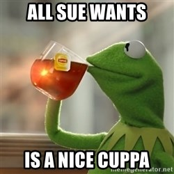 Kermit The Frog Drinking Tea - all sUe wants Is a nice cuppa