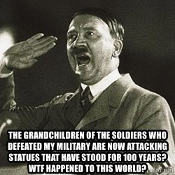 Adolf Hitler -  the grandchildren of the soldiers who defeated my military are now attacking statues that have stood for 100 years? wtf happened to this world?