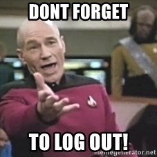 Captain Picard - DONT FORGET TO LOG OUT!