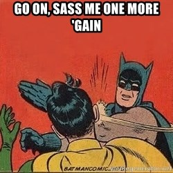 batman slap robin - GO ON, SASS ME ONE MORE 'GAIN