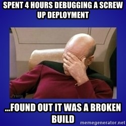 Picard facepalm  - spent 4 hours debugging a screw up deployment ...found out it was a broken build