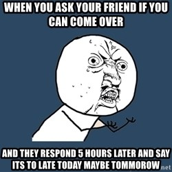 Y U No - when you ask your friend if you can come over and they respond 5 hours later and say its to late today maybe tommorow