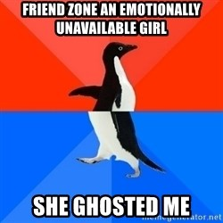 Socially Awesome Awkward Penguin - Friend zone an emotionally unavailable girl She ghosted me