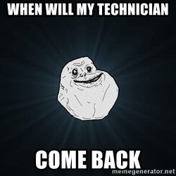 Forever Alone - When will my technician come back