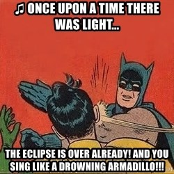 batman slap robin - ♫ Once upon a time there was light... the eclipse is over already! and you sing like a drowning armadillo!!!