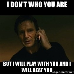 liam neeson taken - I don't who you are but I will play with you and I will beat you