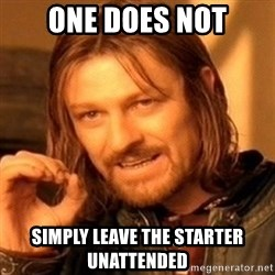 One Does Not Simply - one does not simply leave the starter unattended