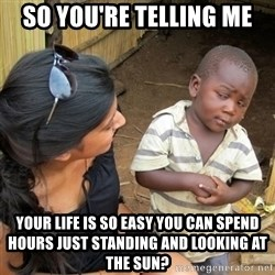 skeptical black kid - So you're telling me Your life is so easy you can spend hours just standing and looking at the sun?