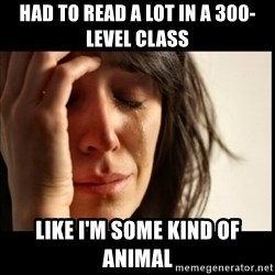 First World Problems - HAD TO READ A LOT IN A 300-LEVEL CLASS LIKE I'M SOME KIND OF ANIMAL