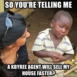 Skeptical 3rd World Kid - sO YOU'RE TELLING ME  A KBYREE AGENT WILL SELL MY HOUSE FASTER?