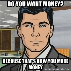 Archer - do you want money? because that's how you make money