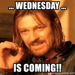 One Does Not Simply - ... WEDNESDAY ... Is coming!!