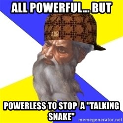 "Scumbag God - all powerful... but powerless to stop  a ""talking snake"""
