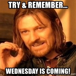 One Does Not Simply - Try & RemEmber... WedNesday is coming!