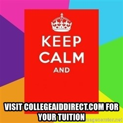 Keep calm and -  visit collegeaiddirect.com for your tuition