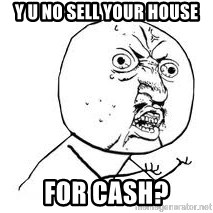 Y U SO - Y U NO SELL YOUR HOUSE FOR CASH?