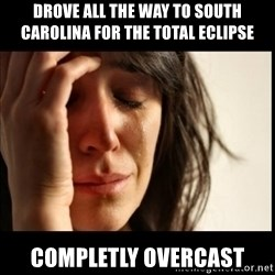 First World Problems - Drove all the way to South Carolina for the Total eclipse completly overcast