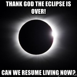 solar eclipse - Thank god the eclipse is over! Can we resume living now?