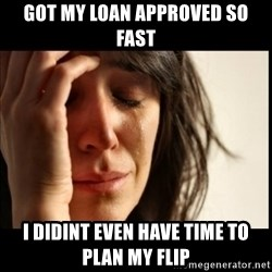 First World Problems - GOT MY LOAN APPROVED SO FAST I DIDINT EVEN HAVE TIME TO PLAN MY FLIP