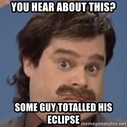 Anthony Crispino - You hear about this? some guy totalled his eclipse