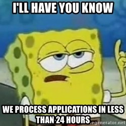 Tough Spongebob - I'LL HAVE YOU KNOW WE PROCESS APPLICATIONS IN LESS THAN 24 HOURS