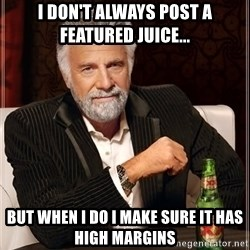 The Most Interesting Man In The World - I DON'T ALWAYS post a featured Juice... But when I do I make sure it has high margins