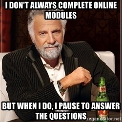 The Most Interesting Man In The World - I don't always complete online Modules But when I do, I pause to answer the questions