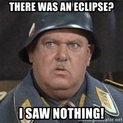Sergeant Schultz - There was an Eclipse? I saw nothing!