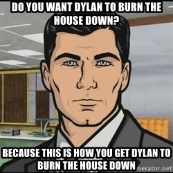 Archer - Do you want Dylan to burn the house down? because this is how you get dylan to burn the house down