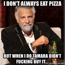 The Most Interesting Man In The World - I don't always eat pizza But when I do Tamara didn't FUCKING buy it....