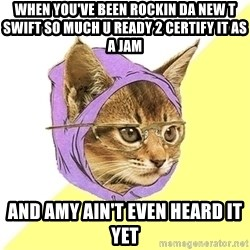 Hipster Kitty - When You've been rockin da new t swift so much u ready 2 certify it as a jam And amy ain't even heard it yet